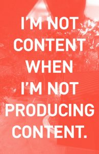 I'M NOT CONTENT WHEN I'M NOT PRODUCING CONTENT