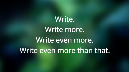 Write. Write more. Write even more. Write even more than that.