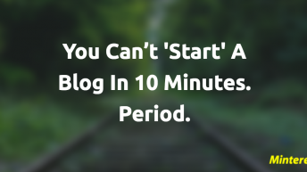 You Can't START A Blog In 10 Minutes. Period.