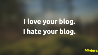 I love your blog. I hate your blog.