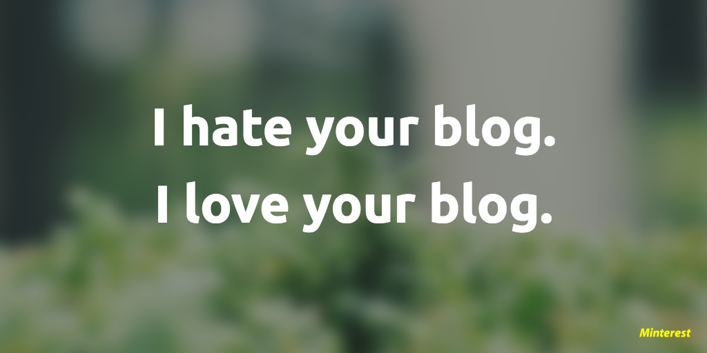 I hate your blog. I love your blog.