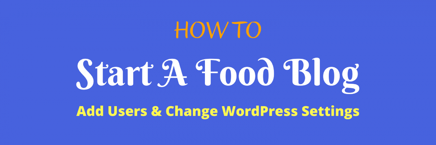 How To — Start A Food Blog — Add Users & Change WordPress Settings