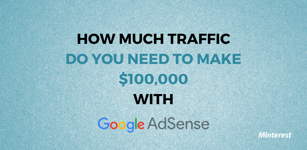 How Much Traffic Do You Need To Make $100,000 With Google AdSense